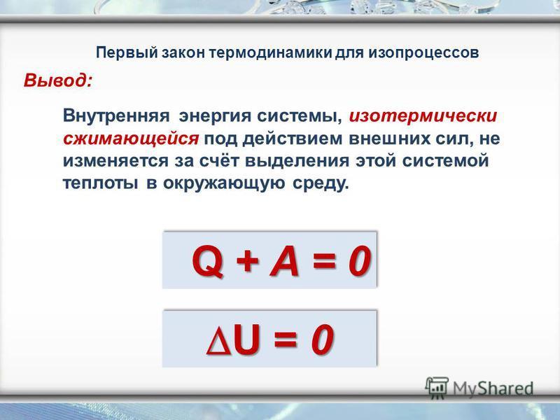 Внутренняя энергия системы, изотермически сжимающейся под действием внешних сил, не изменяется за счёт выделения этой системой теплоты в окружающую среду. Q + A = 0 Q + A = 0 Первый закон термодинамики для изопроцессов Вывод: