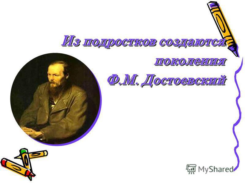 Из подростков создаются поколения Ф.М. Достоевский Ф.М. Достоевский Из подростков создаются поколения Ф.М. Достоевский Ф.М. Достоевский