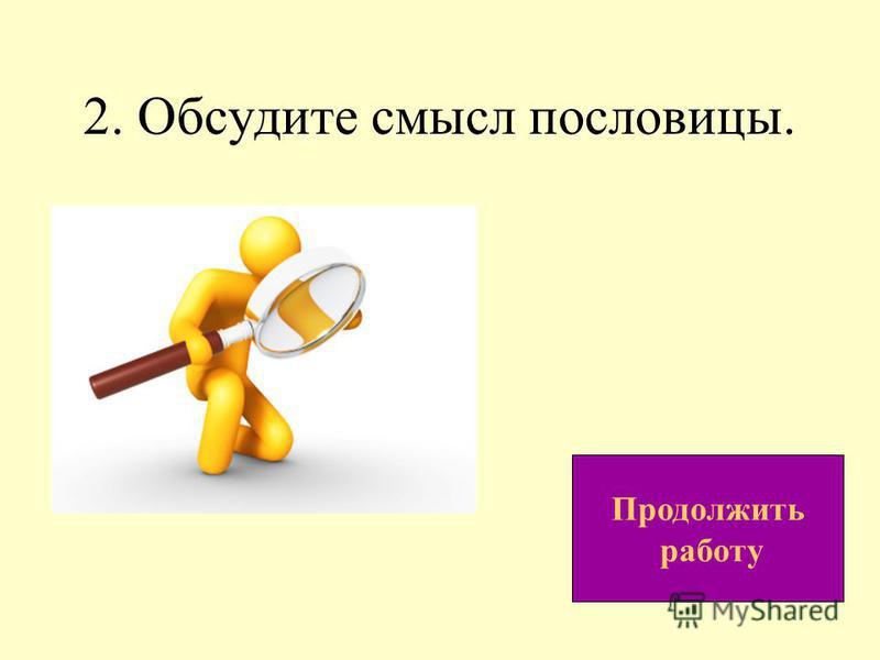 2. Обсудите смысл пословицы. Продолжить работу