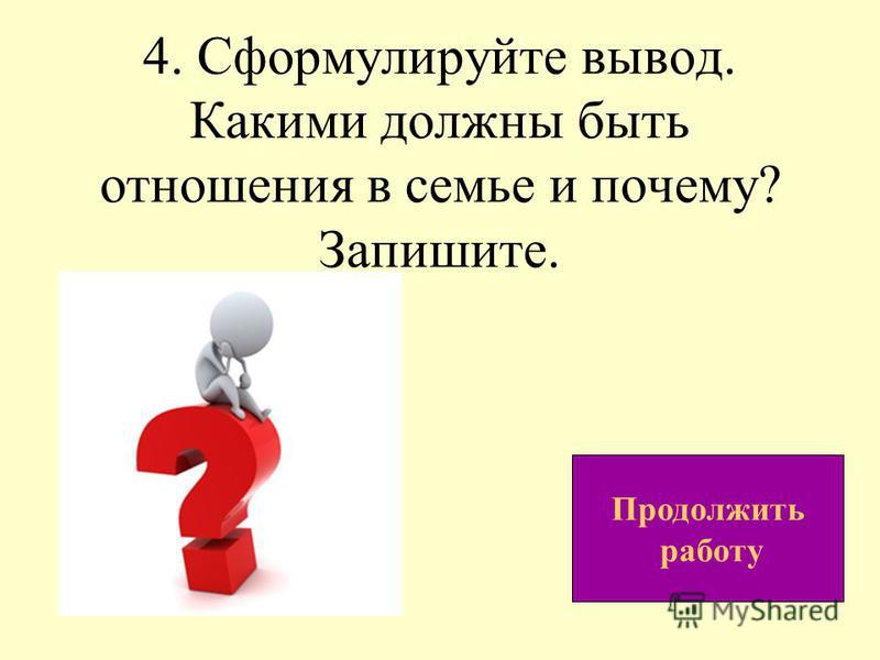 4. Сформулируйте вывод. Какими должны быть отношения в семье и почему? Запишите. Продолжить работу