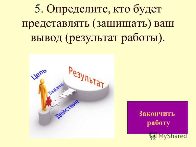 5. Определите, кто будет представлять (защищать) ваш вывод (результат работы). Закончить работу