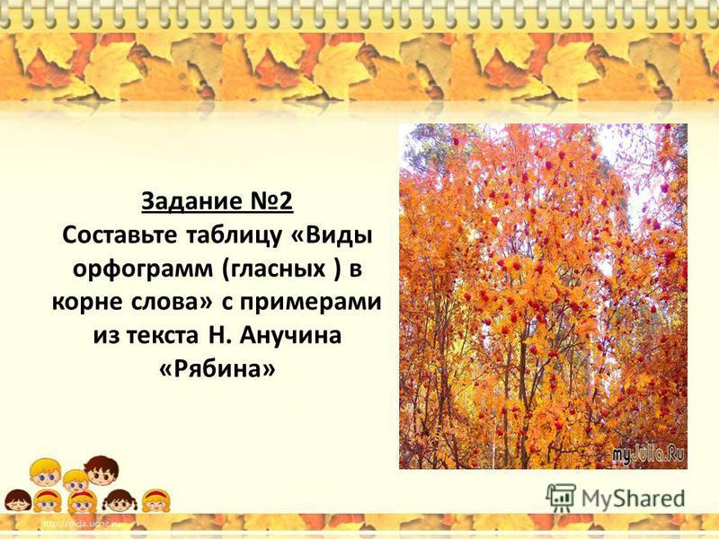 Задание 2 Составьте таблицу «Виды орфограмм (гласных ) в корне слова» с примерами из текста Н. Анучина «Рябина»