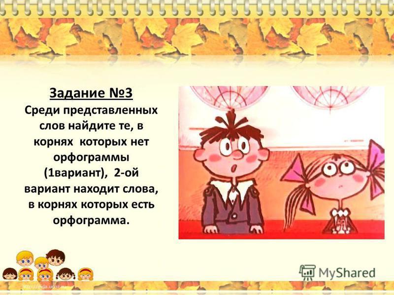 Задание 3 Среди представленных слов найдите те, в корнях которых нет орфограммы (1 вариант), 2-ой вариант находит слова, в корнях которых есть орфограмма.