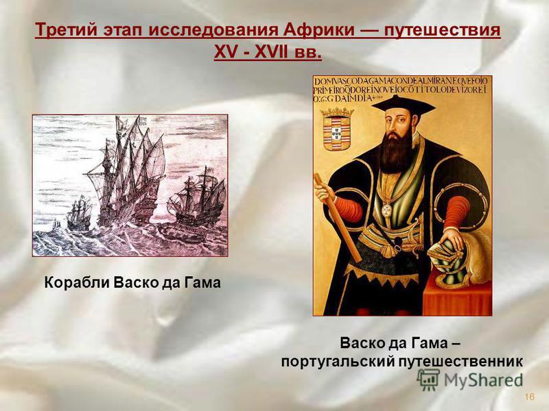 Корабли Васко да Гама Третий этап исследования Африки путешествия XV - XVII вв. Васко да Гама – португальский путешественник 16