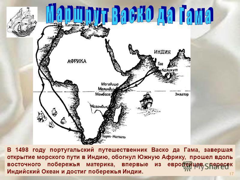 В 1498 году португальский путешественник Васко да Гама, завершая открытие морского пути в Индию, обогнул Южную Африку, прошел вдоль восточного побережья материка, впервые из европейцев пересек Индийский Океан и достиг побережья Индии. 17