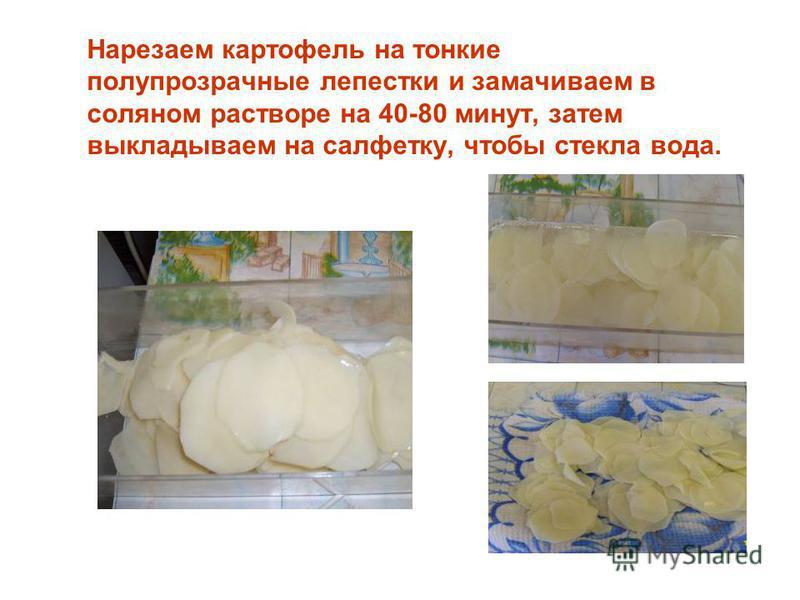 Нарезаем картофель на тонкие полупрозрачные лепестки и замачиваем в соляном растворе на 40-80 минут, затем выкладываем на салфетку, чтобы стекла вода.