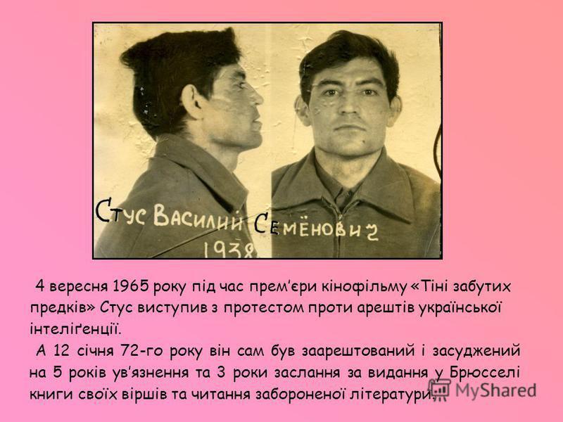 4 вересня 1965 року під час премєри кінофільму «Тіні забутих предків» Стус виступив з протестом проти арештів української інтеліґенції. А 12 січня 72-го року він сам був заарештований і засуджений на 5 років увязнення та 3 роки заслання за видання у