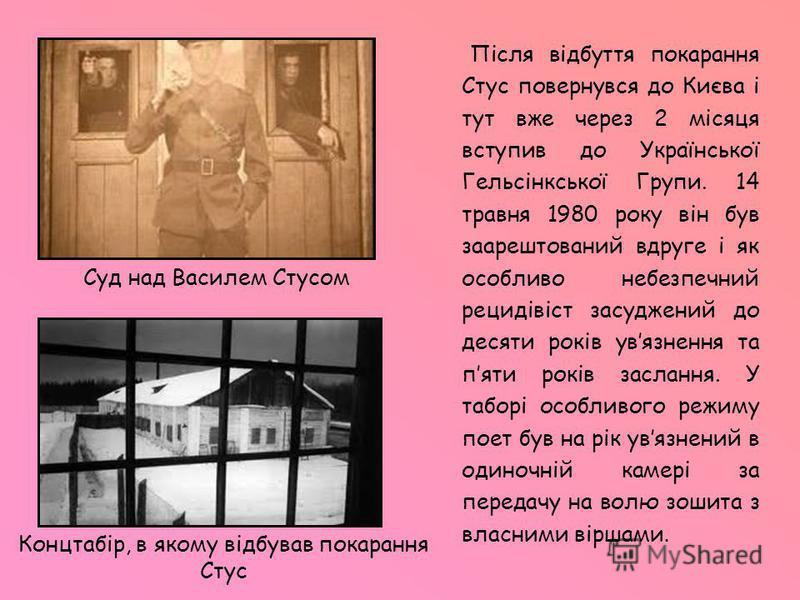 Після відбуття покарання Стус повернувся до Києва і тут вже через 2 місяця вступив до Української Гельсінкської Групи. 14 травня 1980 року він був заарештований вдруге і як особливо небезпечний рецидівіст засуджений до десяти років увязнення та пяти