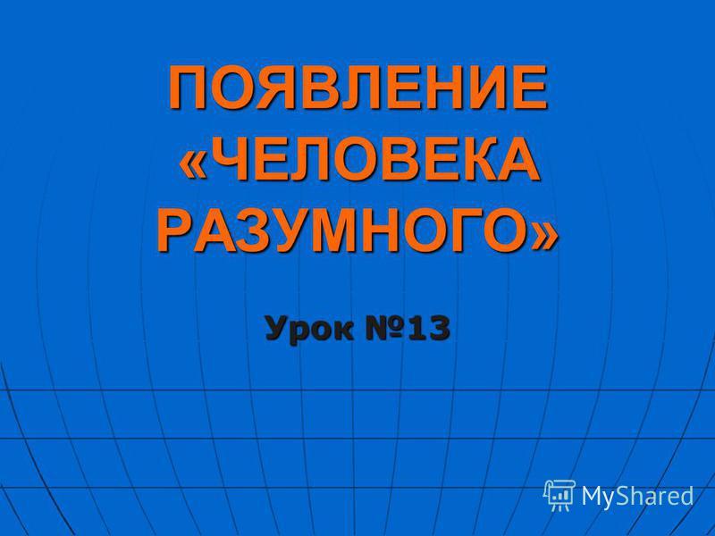 ПОЯВЛЕНИЕ «ЧЕЛОВЕКА РАЗУМНОГО» Урок 13
