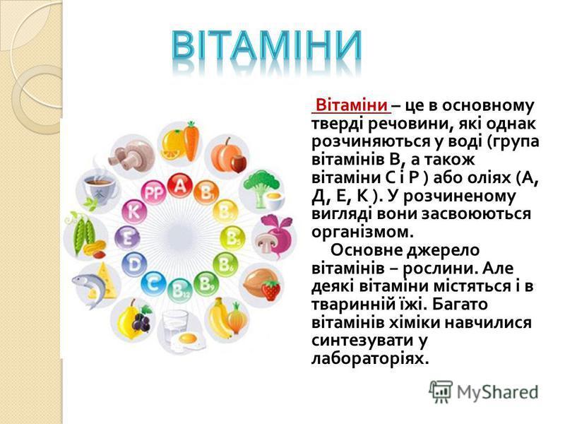Вітаміни – це в основному тверді речовини, які однак розчиняються у воді ( група вітамінів В, а також вітаміни С і Р ) або оліях ( А, Д, Е, К ). У розчиненому вигляді вони засвоюються організмом. Основне джерело вітамінів рослини. Але деякі вітаміни