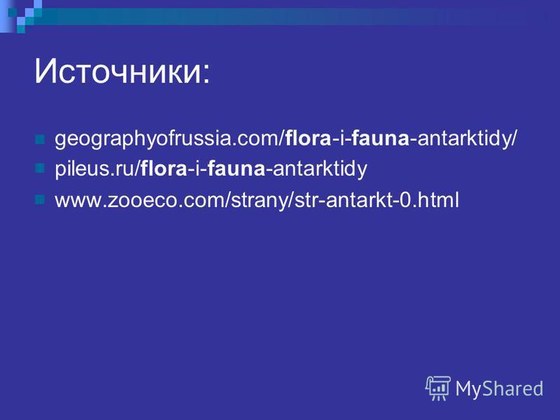 Источники: geographyofrussia.com/flora-i-fauna-antarktidy/ pileus.ru/flora-i-fauna-antarktidy www.zooeco.com/strany/str-antarkt-0.html