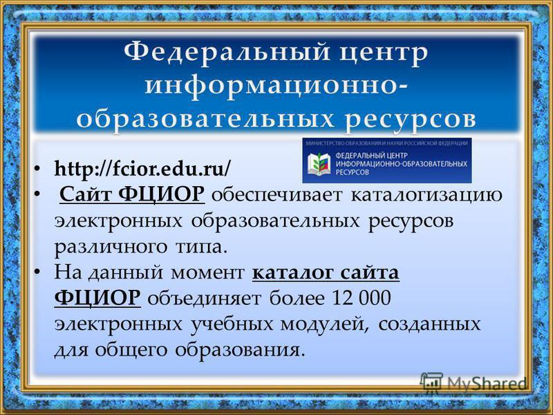 http://fcior.edu.ru/ Сайт ФЦИОР обеспечивает каталогизацию электронных образовательных ресурсов различного типа.Сайт ФЦИОР На данный момент каталог сайта ФЦИОР объединяет более 12 000 электронных учебных модулей, созданных для общего образования.ката