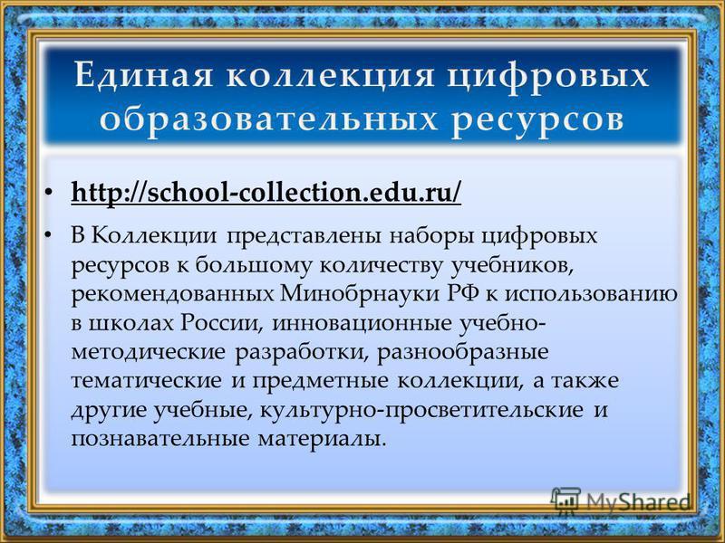 http://school-collection.edu.ru/ В Коллекции представлены наборы цифровых ресурсов к большому количеству учебников, рекомендованных Минобрнауки РФ к использованию в школах России, инновационные учебно- методические разработки, разнообразные тематичес
