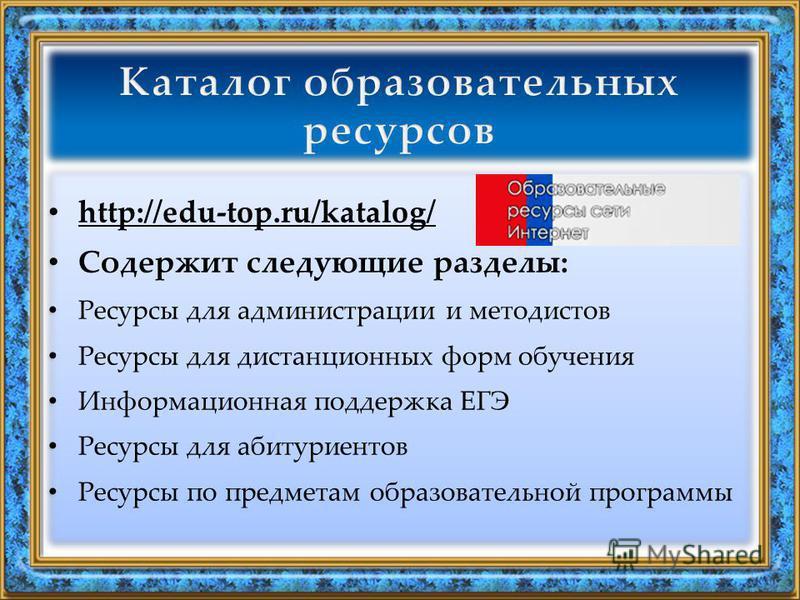 http://edu-top.ru/katalog/ Содержит следующие разделы: Ресурсы для администрации и методистов Ресурсы для дистанционных форм обучения Информационная поддержка ЕГЭ Ресурсы для абитуриентов Ресурсы по предметам образовательной программы http://edu-top.