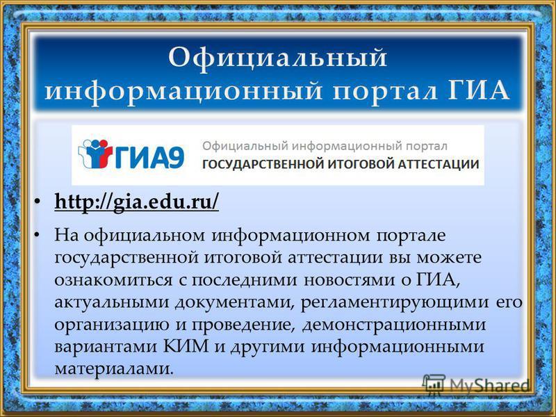 http://gia.edu.ru/ На официальном информационном портале государственной итоговой аттестации вы можете ознакомиться с последними новостями о ГИА, актуальными документами, регламентирующими его организацию и проведение, демонстрационными вариантами КИ