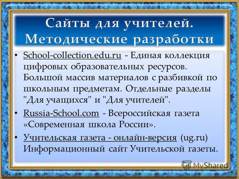 School-collection.edu.ru - Единая коллекция цифровых образовательных ресурсов. Большой массив материалов с разбивкой по школьным предметам. Отдельные разделы
