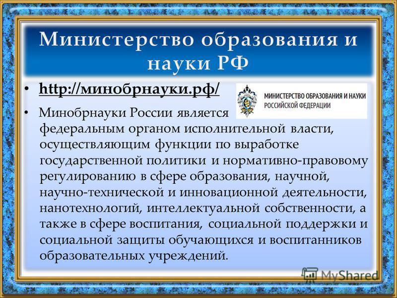 http://минобрнауки.рф/ Минобрнауки России является федеральным органом исполнительной власти, осуществляющим функции по выработке государственной политики и нормативно-правовому регулированию в сфере образования, научной, научно-технической и инновац