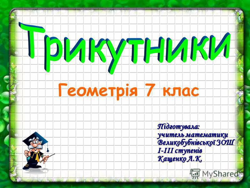 Геометрія 7 клас Підготувала: учитель математики Великобубнівської ЗОШ І-ІІІ ступенів Кащенко Л.К.