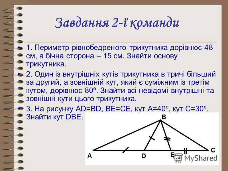 Завдання 2-ї команди 1. Периметр рівнобедреного трикутника дорівнює 48 см, а бічна сторона – 15 см. Знайти основу трикутника. 2. Один із внутрішніх кутів трикутника в тричі більший за другий, а зовнішній кут, який є суміжним із третім кутом, дорівнює