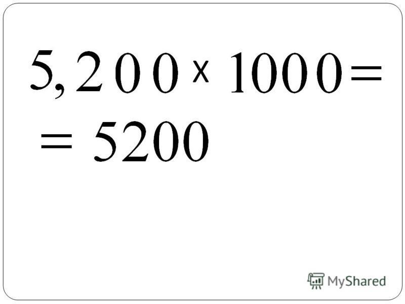 Чтобы умножить десятичную дробь на разрядные единицы 10, 100, 1000 и т. д., надо в этой дроби перенести запятую вправо на столько знаков, сколько нулей в записи разрядной единицы. Х