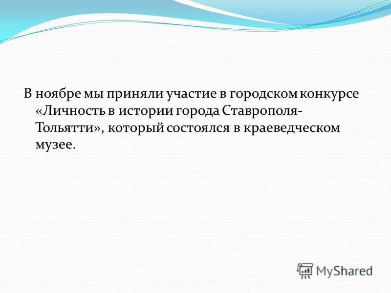 В ноябре мы приняли участие в городском конкурсе «Личность в истории города Ставрополя- Тольятти», который состоялся в краеведческом музее.