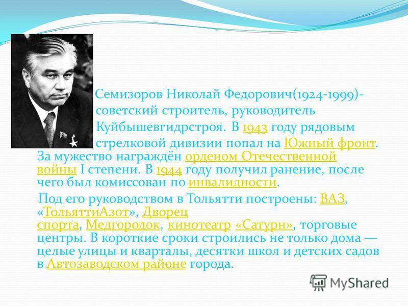 Семизоров Николай Федорович(1924-1999)- советский строитель, руководитель Куйбышевгидрстроя. В 1943 году рядовым 1943 стрелковой дивизии попал на Южный фронт. За мужество награждён орденом Отечественной войны I степени. В 1944 году получил ранение, п