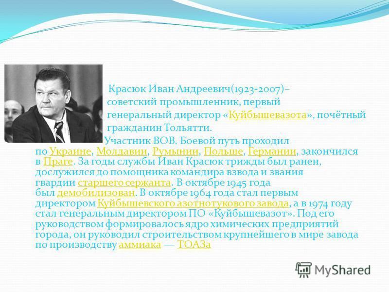 Красюк Иван Андреевич(1923-2007)– советский промышленник, первый генеральный директор «Куйбышевазота», почётный Куйбышевазота гражданин Тольятти. Участник ВОВ. Боевой путь проходил по Украине, Молдавии, Румынии, Польше, Германии, закончился в Праге.