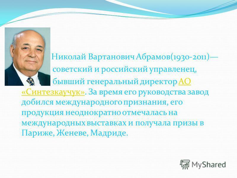 Николай Вартанович Абрамов(1930-2011) советский и российский управленец, бывший генеральный директор АО «Синтезкаучук». За время его руководства завод добился международного признания, его продукция неоднократно отмечалась на международных выставках