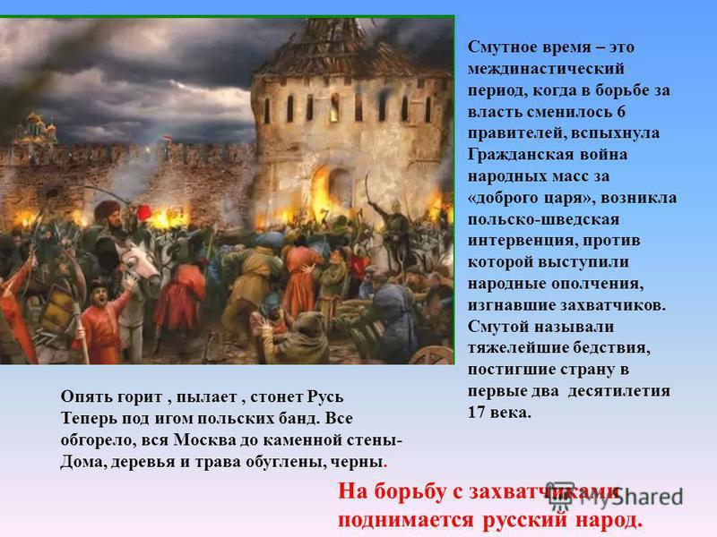 Смутное время – это меж династический период, когда в борьбе за власть сменилось 6 правителей, вспыхнула Гражданская война народных масс за «доброго царя», возникла польско-шведская интервенция, против которой выступили народные ополчения, изгнавшие