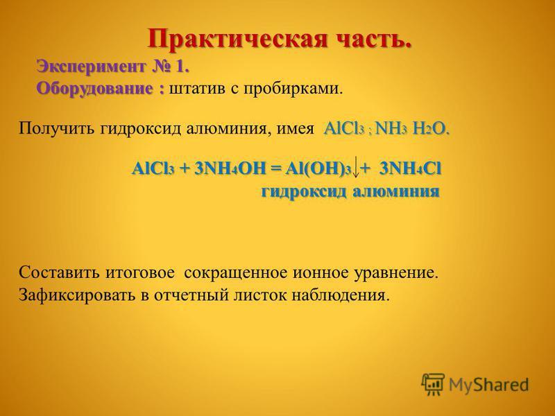 Практическая часть. Эксперимент 1. Оборудование : Оборудование : штатив с пробирками. AlCl 3 ; NH 3 H 2 O. Получить гидроксид алюминия, имея AlCl 3 ; NH 3 H 2 O. AlCl 3 + 3NH 4 OH = Al(OH) 3 + 3NH 4 Cl гидроксид алюминия гидроксид алюминия Составить