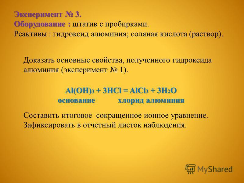 Эксперимент 3. Оборудование : Оборудование : штатив с пробирками. Реактивы : гидроксид алюминия; соляная кислота (раствор). Доказать основные свойства, полученного гидроксида алюминия (эксперимент 1). Al(OH) 3 + 3HCl = AlCl 3 + 3H 2 O основание хлори