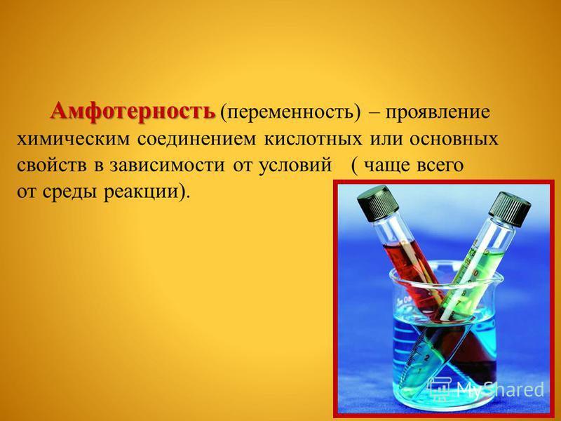 Амфотерность (переменность) – проявление химическим соединением кислотных или основных свойств в зависимости от условий ( чаще всего от среды реакции).
