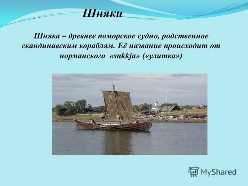 Шняки Шняка – древнее поморское судно, родственное скандинавским кораблям. Её название происходит от нормандского «snkkja» («улитка»)