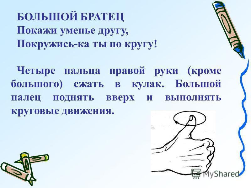 БОЛЬШОЙ БРАТЕЦ Покажи уменье другу, Покружись-ка ты по кругу! Четыре пальца правой руки (кроме большого) сжать в кулак. Большой палец поднять вверх и выполнять круговые движения.