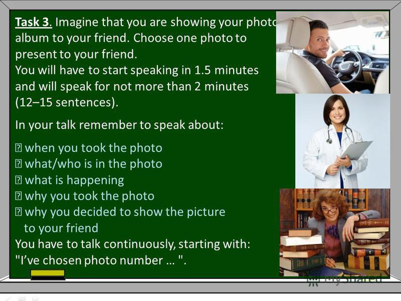 Task 3. Imagine that you are showing your photo album to your friend. Choose one photo to present to your friend. You will have to start speaking in 1.5 minutes and will speak for not more than 2 minutes (12–15 sentences). In your talk remember to sp