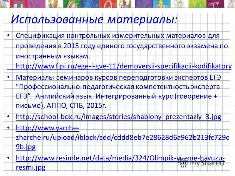 Использованные материалы: Спецификация контрольных измерительных материалов для проведения в 2015 году единого государственного экзамена по иностранным языкам. http://www.fipi.ru/ege-i-gve-11/demoversii-specifikacii-kodifikatory Материалы семинаров к