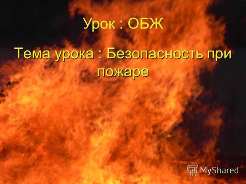 Тема урока : Безопасность при пожаре Урок : ОБЖ