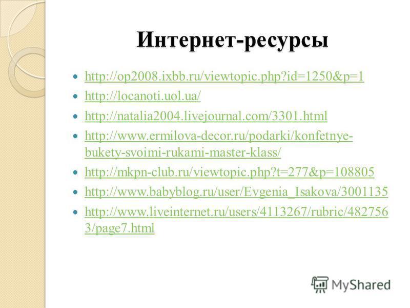 Интернет-ресурсы http://op2008.ixbb.ru/viewtopic.php?id=1250&p=1 http://locanoti.uol.ua/ http://natalia2004.livejournal.com/3301. html http://www.ermilova-decor.ru/podarki/konfetnye- bukety-svoimi-rukami-master-klass/ http://www.ermilova-decor.ru/pod