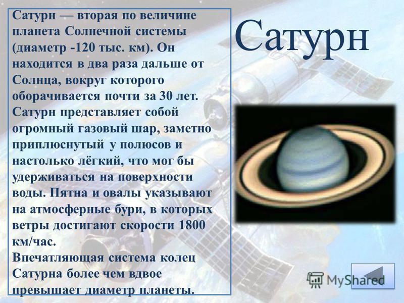 Сатурн Сатурн вторая по величине планета Солнечной системы (диаметр -120 тыс. км). Он находится в два раза дальше от Солнца, вокруг которого оборачивается почти за 30 лет. Сатурн представляет собой огромный газовый шар, заметно приплюснутый у полюсов