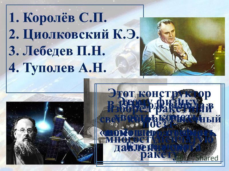 1. Королёв С.П. 2. Циолковский К.Э. 3. Лебедев П.Н. 4. Туполев А.Н. В 1934 году вышла в свет книга « Ракетный полёт в стратосфере». Кто её автор? Этот конструктор изобрёл ракетный поезд- многоступенчатую ракету Этому физику хвосты кометы «помогли» от