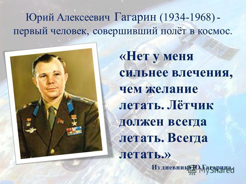 Юрий Алексеевич Гагарин (1934-1968) - первый человек, совершивший полёт в космос. «Нет у меня сильнее влечения, чем желание летать. Лётчик должен всегда летать. Всегда летать.» Из дневника Ю.Гагарина.