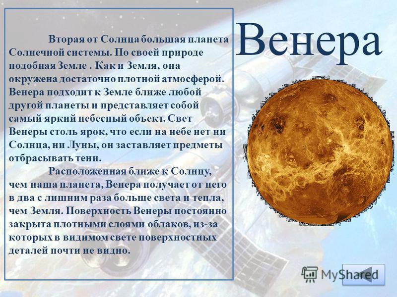Венера Вторая от Солнца большая планета Солнечной системы. По своей природе подобная Земле. Как и Земля, она окружена достаточно плотной атмосферой. Венера подходит к Земле ближе любой другой планеты и представляет собой самый яркий небесный объект.