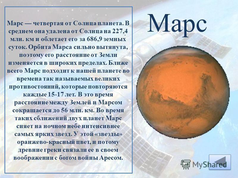 Марс Марс четвертая от Солнца планета. В среднем она удалена от Солнца на 227,4 млн. км и облетает его за 686,9 земных суток. Орбита Марса сильно вытянута, поэтому его расстояние от Земли изменяется в широких пределах. Ближе всего Марс подходит к наш