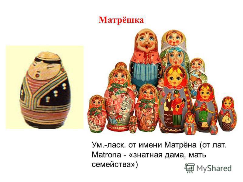 Матрёшка Ум.-ласк. от имени Матрёна (от лат. Matrona - «знатная дама, мать семейства»)