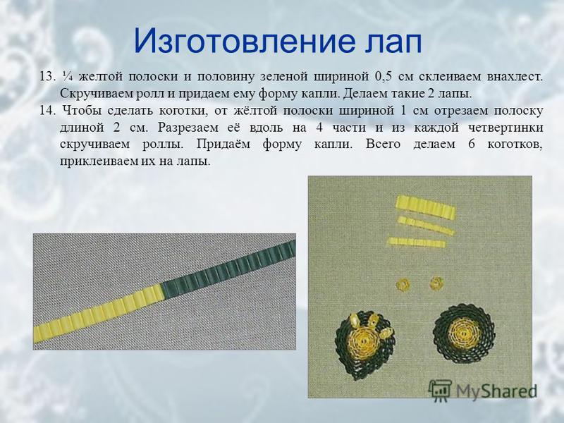Изготовление лап 13. ¼ желтой полоски и половину зеленой шириной 0,5 см склеиваем внахлест. Скручиваем ролл и придаем ему форму капли. Делаем такие 2 лапы. 14. Чтобы сделать коготки, от жёлтой полоски шириной 1 см отрезаем полоску длиной 2 см. Разрез