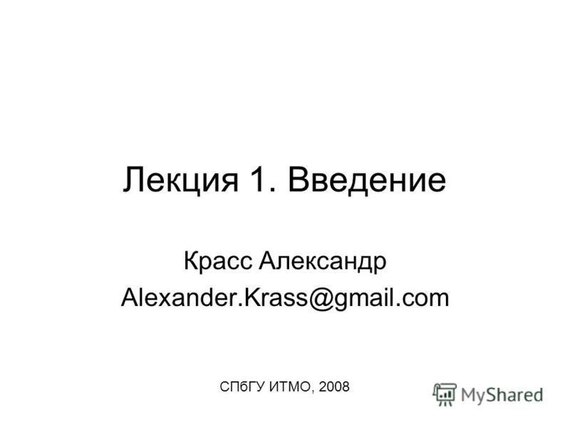 Лекция 1. Введение Красс Александр Alexander.Krass@gmail.com СПбГУ ИТМО, 2008