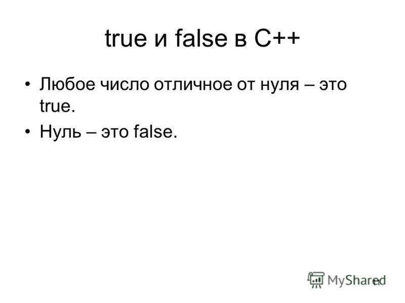 11 true и false в C++ Любое число отличное от нуля – это true. Нуль – это false.