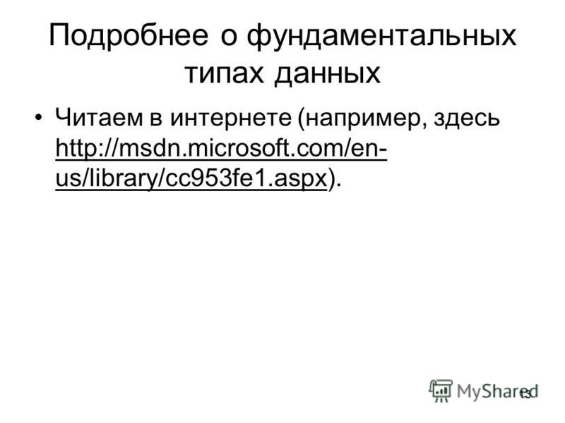 13 Подробнее о фундаментальных типах данных Читаем в интернете (например, здесь http://msdn.microsoft.com/en- us/library/cc953fe1.aspx).