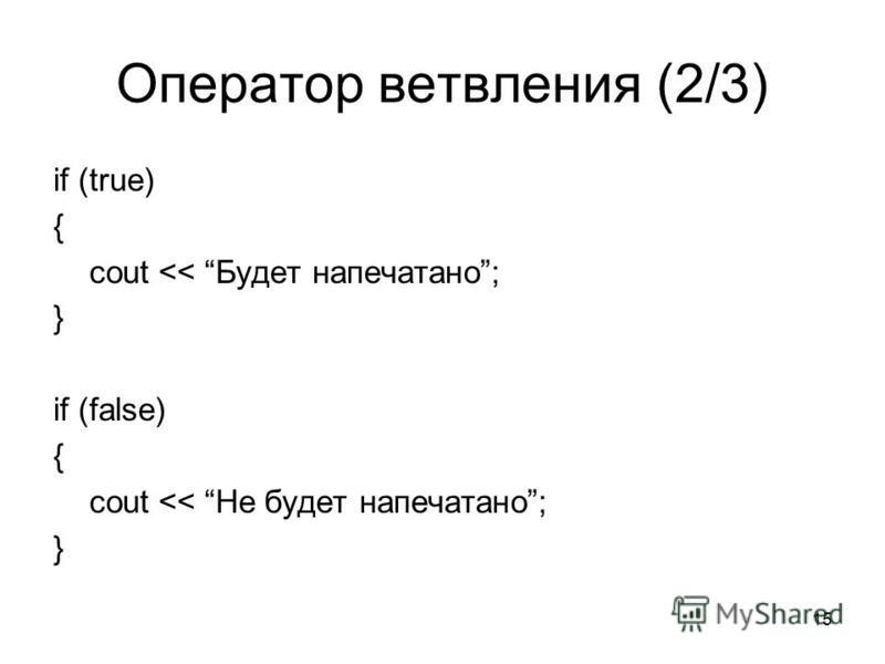 15 Оператор ветвления (2/3) if (true) { cout << Будет напечатано; } if (false) { cout << Не будет напечатано; }
