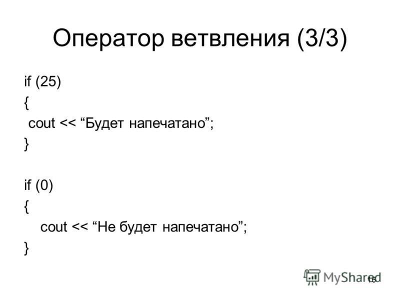 16 Оператор ветвления (3/3) if (25) { cout << Будет напечатано; } if (0) { cout << Не будет напечатано; }